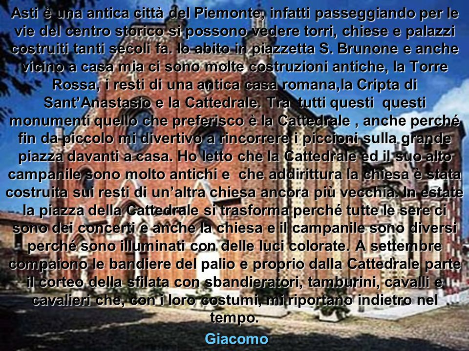 Asti è una antica città del Piemonte, infatti passeggiando per le vie del centro storico si possono vedere torri, chiese e palazzi costruiti tanti secoli fa.