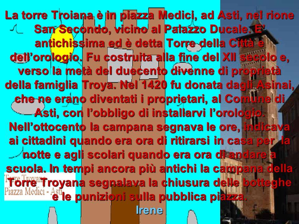 La torre Troiana è in piazza Medici, ad Asti, nel rione San Secondo, vicino al Palazzo Ducale.