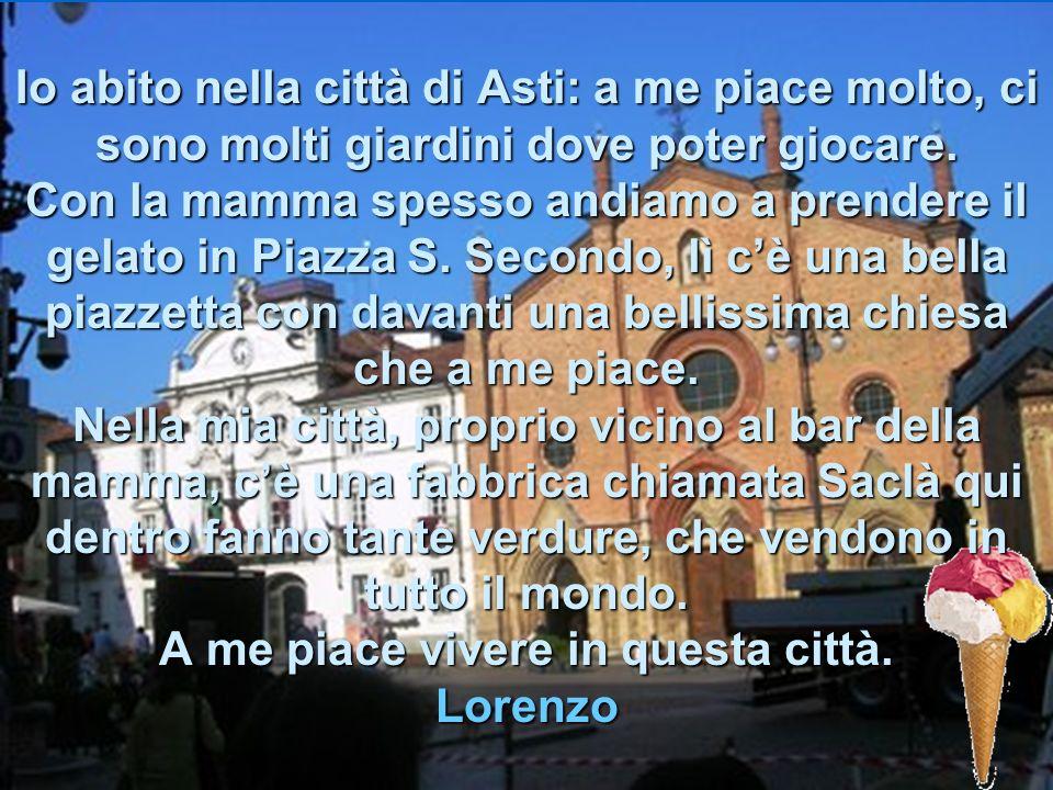 Io abito nella città di Asti: a me piace molto, ci sono molti giardini dove poter giocare.