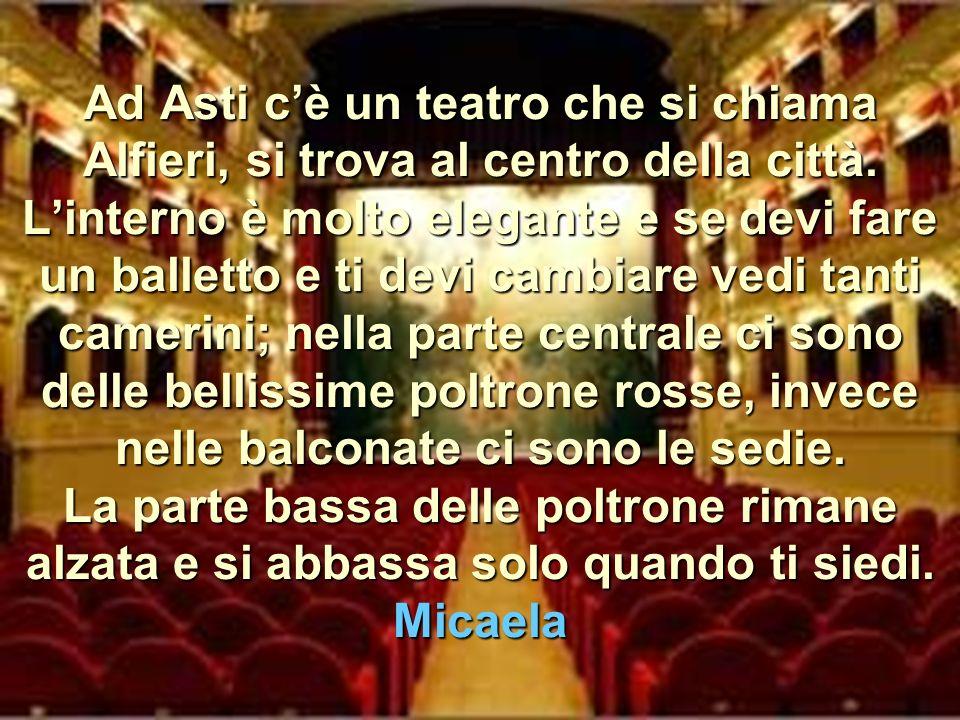 Ad Asti c'è un teatro che si chiama Alfieri, si trova al centro della città.