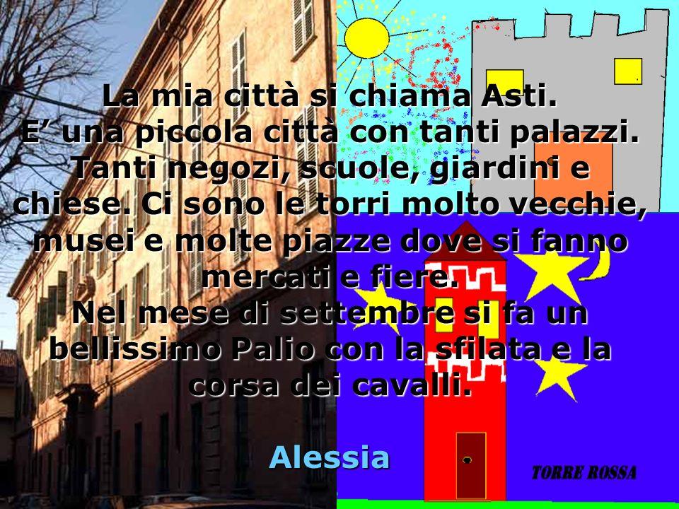 La mia città si chiama Asti. E' una piccola città con tanti palazzi.