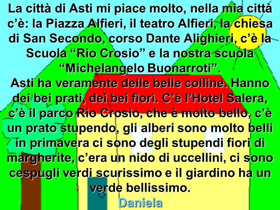 La città di Asti mi piace molto, nella mia città c'è: la Piazza Alfieri, il teatro Alfieri, la chiesa di San Secondo, corso Dante Alighieri, c'è la Scuola Rio Crosio e la nostra scuola Michelangelo Buonarroti .