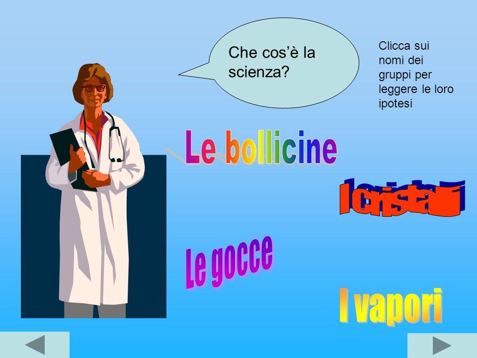 Le bollicine I cristalli Le gocce I vapori Che cos'è la scienza