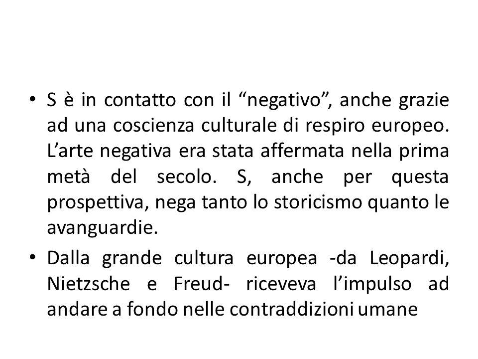 S è in contatto con il negativo , anche grazie ad una coscienza culturale di respiro europeo. L'arte negativa era stata affermata nella prima metà del secolo. S, anche per questa prospettiva, nega tanto lo storicismo quanto le avanguardie.