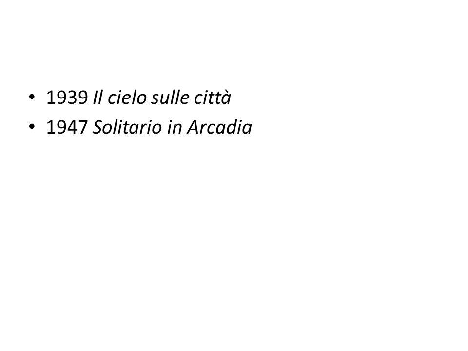 1939 Il cielo sulle città 1947 Solitario in Arcadia