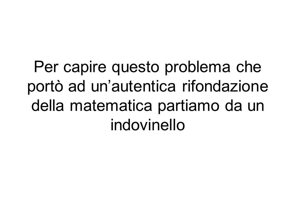 Per capire questo problema che portò ad un'autentica rifondazione della matematica partiamo da un indovinello