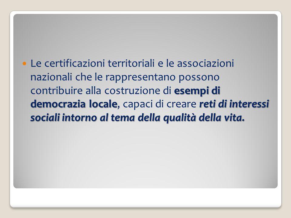 Le certificazioni territoriali e le associazioni nazionali che le rappresentano possono contribuire alla costruzione di esempi di democrazia locale, capaci di creare reti di interessi sociali intorno al tema della qualità della vita.