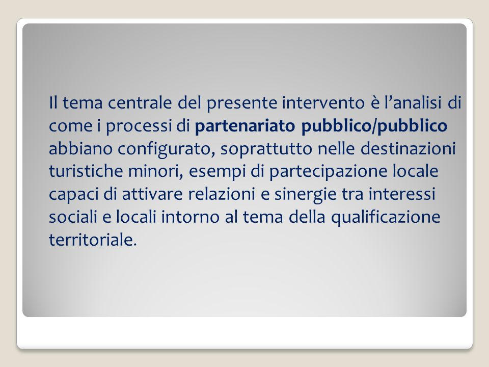 Il tema centrale del presente intervento è l'analisi di come i processi di partenariato pubblico/pubblico abbiano configurato, soprattutto nelle destinazioni turistiche minori, esempi di partecipazione locale capaci di attivare relazioni e sinergie tra interessi sociali e locali intorno al tema della qualificazione territoriale.