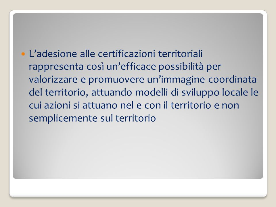 L'adesione alle certificazioni territoriali rappresenta così un'efficace possibilità per valorizzare e promuovere un'immagine coordinata del territorio, attuando modelli di sviluppo locale le cui azioni si attuano nel e con il territorio e non semplicemente sul territorio