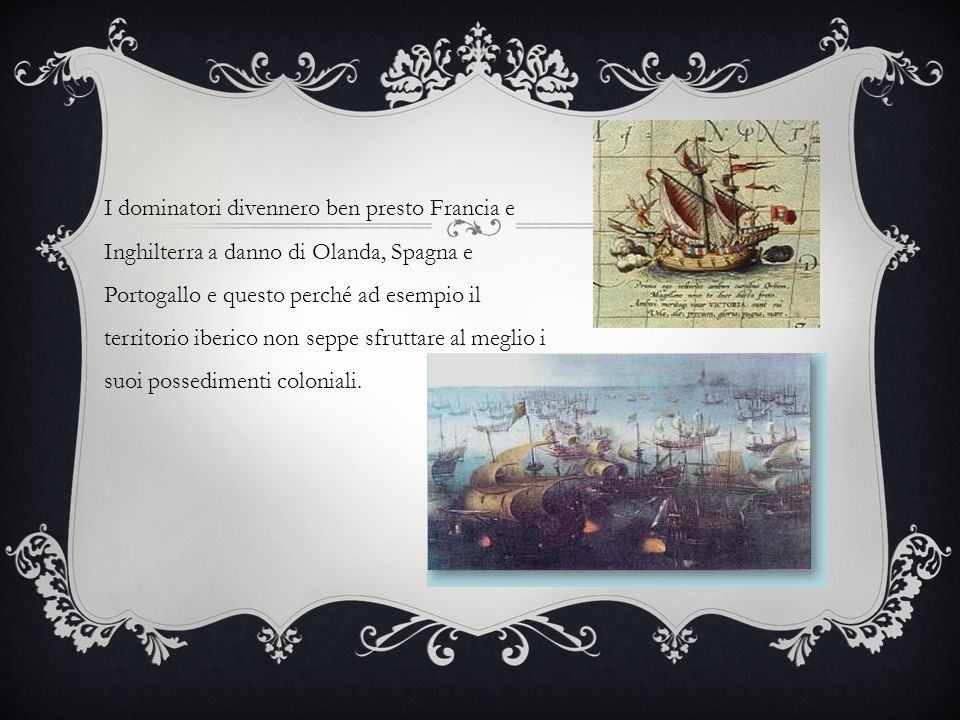 I dominatori divennero ben presto Francia e Inghilterra a danno di Olanda, Spagna e Portogallo e questo perché ad esempio il territorio iberico non seppe sfruttare al meglio i suoi possedimenti coloniali.