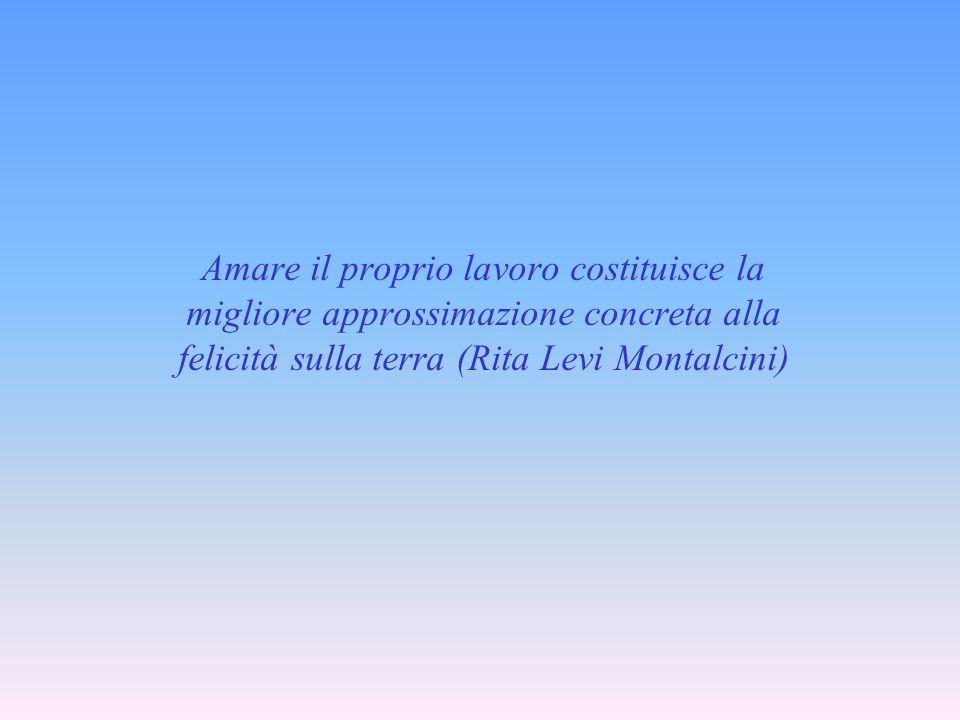 Amare il proprio lavoro costituisce la migliore approssimazione concreta alla felicità sulla terra (Rita Levi Montalcini)