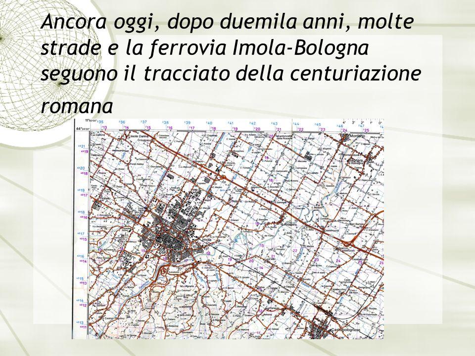 Ancora oggi, dopo duemila anni, molte strade e la ferrovia Imola-Bologna seguono il tracciato della centuriazione romana