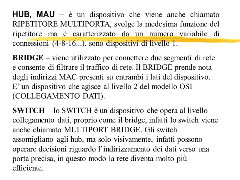 HUB, MAU – è un dispositivo che viene anche chiamato RIPETITORE MULTIPORTA, svolge la medesima funzione del ripetitore ma è caratterizzato da un numero variabile di connessioni (4-8-16...). sono dispositivi di livello 1.