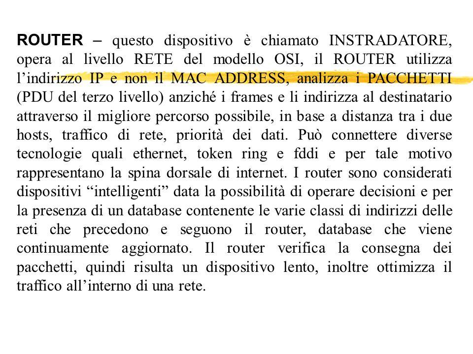 ROUTER – questo dispositivo è chiamato INSTRADATORE, opera al livello RETE del modello OSI, il ROUTER utilizza l'indirizzo IP e non il MAC ADDRESS, analizza i PACCHETTI (PDU del terzo livello) anziché i frames e li indirizza al destinatario attraverso il migliore percorso possibile, in base a distanza tra i due hosts, traffico di rete, priorità dei dati.