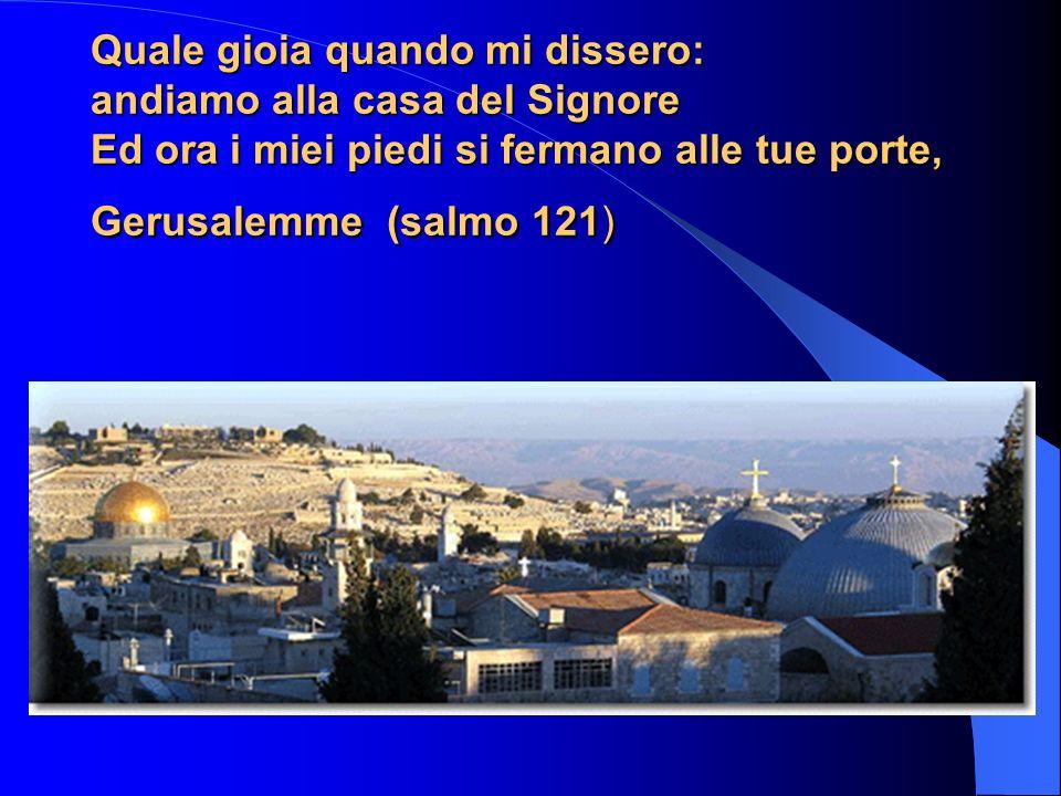 Quale gioia quando mi dissero: andiamo alla casa del Signore Ed ora i miei piedi si fermano alle tue porte, Gerusalemme (salmo 121)