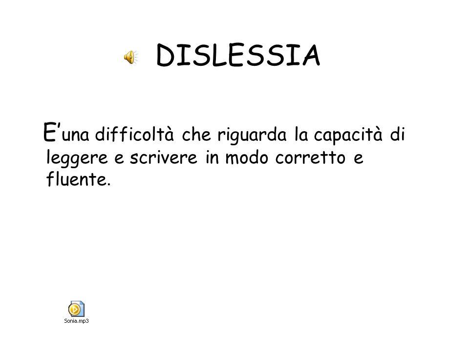 DISLESSIA E'una difficoltà che riguarda la capacità di leggere e scrivere in modo corretto e fluente.