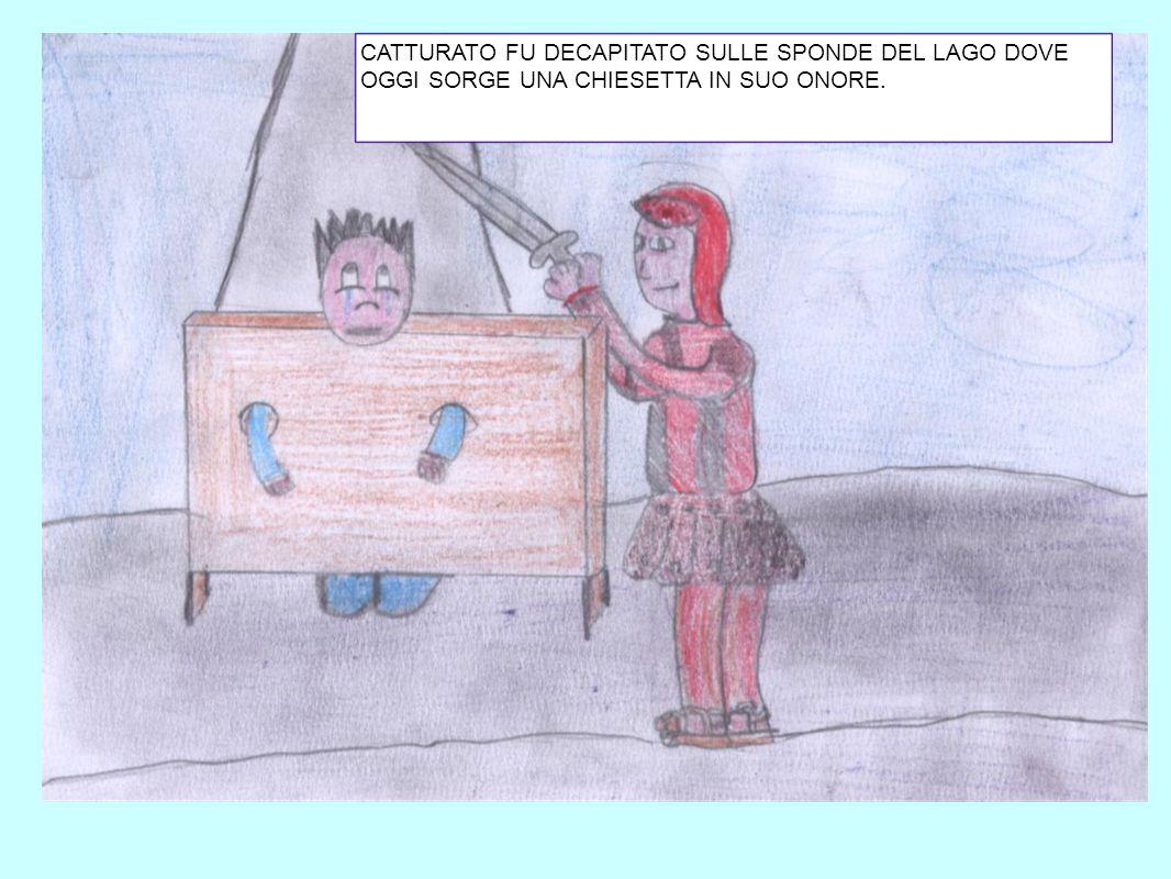 CATTURATO FU DECAPITATO SULLE SPONDE DEL LAGO DOVE OGGI SORGE UNA CHIESETTA IN SUO ONORE.