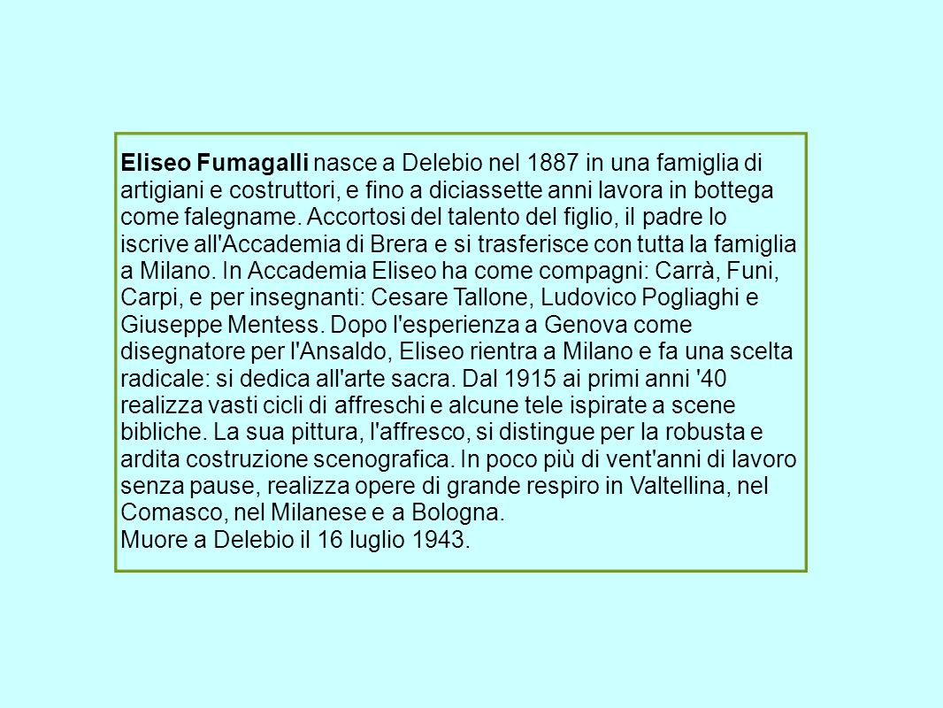 Eliseo Fumagalli nasce a Delebio nel 1887 in una famiglia di artigiani e costruttori, e fino a diciassette anni lavora in bottega come falegname. Accortosi del talento del figlio, il padre lo iscrive all Accademia di Brera e si trasferisce con tutta la famiglia a Milano. In Accademia Eliseo ha come compagni: Carrà, Funi, Carpi, e per insegnanti: Cesare Tallone, Ludovico Pogliaghi e Giuseppe Mentess. Dopo l esperienza a Genova come disegnatore per l Ansaldo, Eliseo rientra a Milano e fa una scelta radicale: si dedica all arte sacra. Dal 1915 ai primi anni 40 realizza vasti cicli di affreschi e alcune tele ispirate a scene bibliche. La sua pittura, l affresco, si distingue per la robusta e ardita costruzione scenografica. In poco più di vent anni di lavoro senza pause, realizza opere di grande respiro in Valtellina, nel Comasco, nel Milanese e a Bologna.