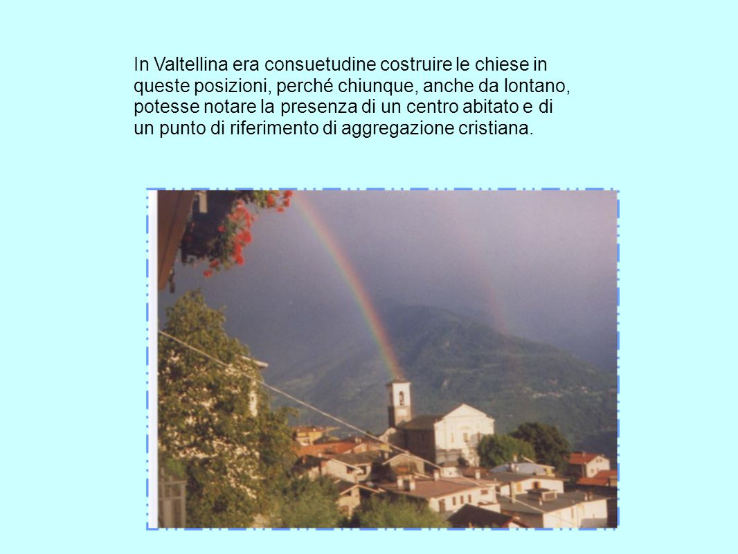 In Valtellina era consuetudine costruire le chiese in queste posizioni, perché chiunque, anche da lontano, potesse notare la presenza di un centro abitato e di un punto di riferimento di aggregazione cristiana.