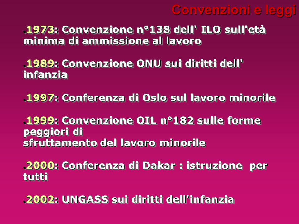 Convenzioni e leggi 1973: Convenzione n°138 dell ILO sull età minima di ammissione al lavoro. 1989: Convenzione ONU sui diritti dell infanzia.