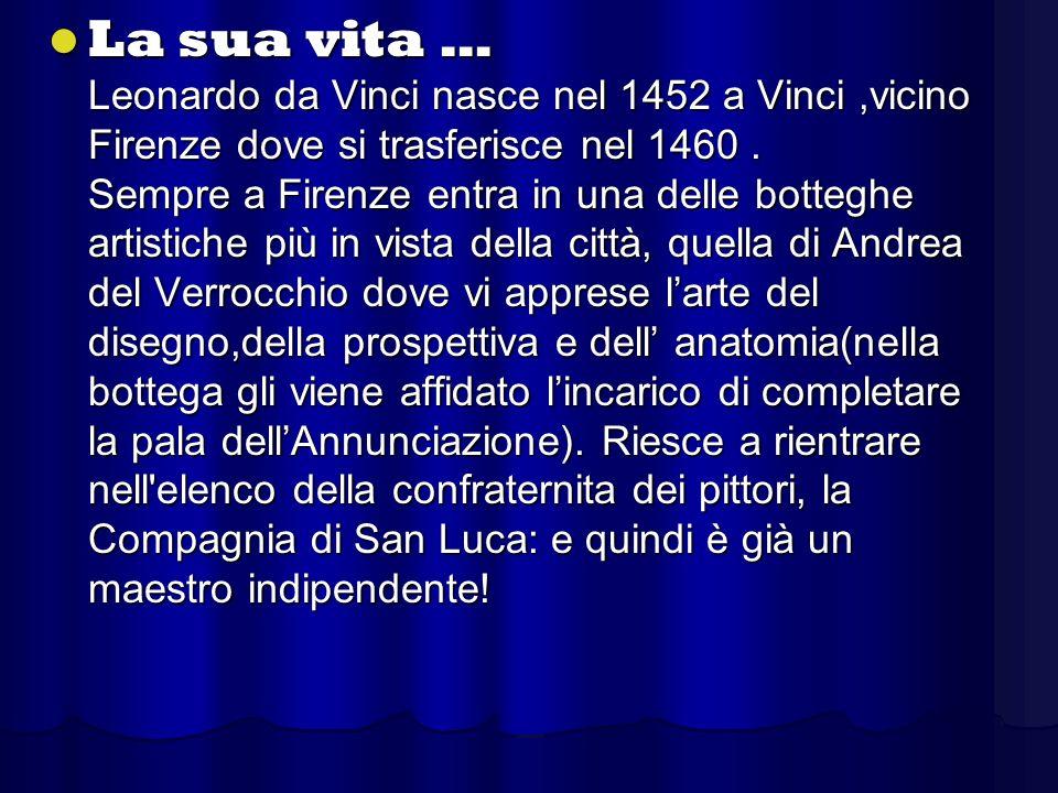 La sua vita … Leonardo da Vinci nasce nel 1452 a Vinci ,vicino Firenze dove si trasferisce nel 1460 .