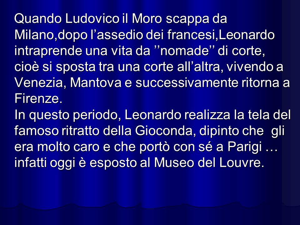 Quando Ludovico il Moro scappa da Milano,dopo l'assedio dei francesi,Leonardo intraprende una vita da ''nomade'' di corte, cioè si sposta tra una corte all'altra, vivendo a Venezia, Mantova e successivamente ritorna a Firenze.