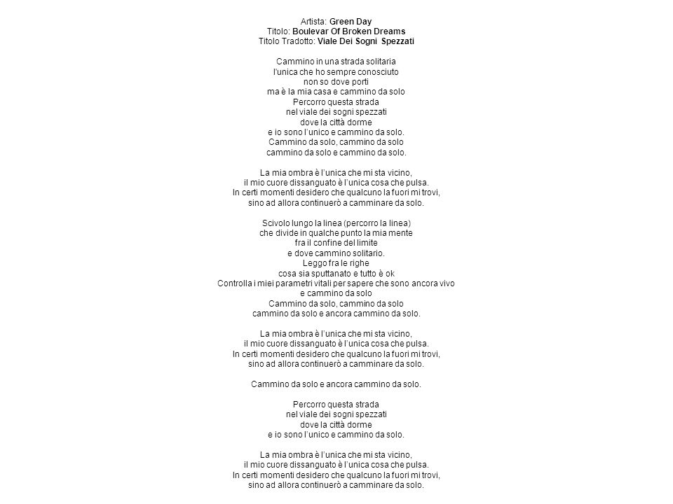 Artista: Green Day Titolo: Boulevar Of Broken Dreams Titolo Tradotto: Viale Dei Sogni Spezzati Cammino in una strada solitaria l unica che ho sempre conosciuto non so dove porti ma è la mia casa e cammino da solo Percorro questa strada nel viale dei sogni spezzati dove la città dorme e io sono l'unico e cammino da solo.