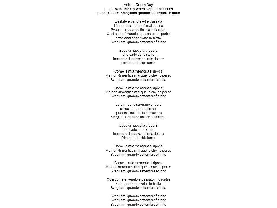 Artista: Green Day Titolo: Wake Me Up When September Ends Titolo Tradotto: Svegliami quando settembre è finito L estate è venuta ed è passata L innocente non può mai durare Svegliami quando finisce settembre Così come è venuto e passato mio padre sette anni sono volati in fretta Svegliami quando settembre è finito Ecco di nuovo la pioggia che cade dalle stelle immerso di nuovo nel mio dolore Diventando chi siamo Come la mia memoria si riposa Ma non dimentica mai quello che ho perso Svegliami quando settembre è finito Come la mia memoria si riposa Ma non dimentica mai quello che ho perso Svegliami quando settembre è finito Le campane suonano ancora come abbiamo fatto noi quando è iniziata la primavera Svegliami quando finisce settembre Ecco di nuovo la pioggia che cade dalle stelle immerso di nuovo nel mio dolore Diventando chi siamo Come la mia memoria si riposa Ma non dimentica mai quello che ho perso Svegliami quando settembre è finito Come la mia memoria si riposa Ma non dimentica mai quello che ho perso Svegliami quando settembre è finito Così come è venuto e passato mio padre venti anni sono volati in fretta Svegliami quando settembre è finito Svegliami quando settembre è finito Svegliami quando settembre è finito Svegliami quando settembre è finito