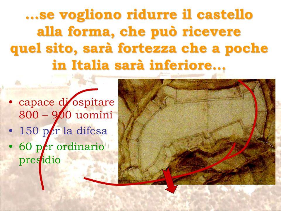…se vogliono ridurre il castello alla forma, che può ricevere quel sito, sarà fortezza che a poche in Italia sarà inferiore…