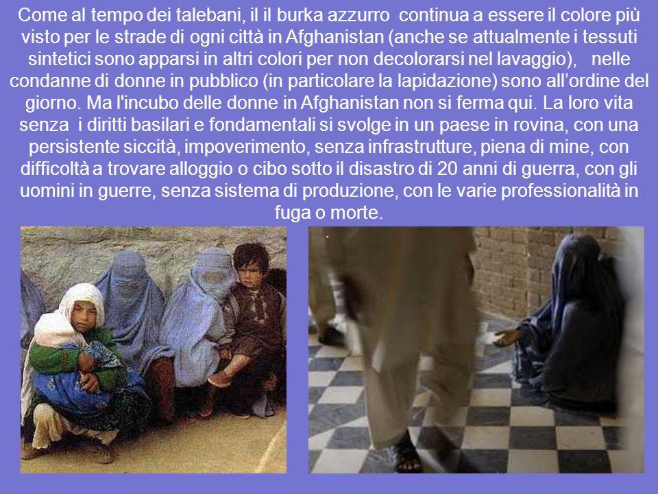 Come al tempo dei talebani, il il burka azzurro continua a essere il colore più visto per le strade di ogni città in Afghanistan (anche se attualmente i tessuti sintetici sono apparsi in altri colori per non decolorarsi nel lavaggio), nelle condanne di donne in pubblico (in particolare la lapidazione) sono all'ordine del giorno. Ma l incubo delle donne in Afghanistan non si ferma qui. La loro vita senza i diritti basilari e fondamentali si svolge in un paese in rovina, con una persistente siccità, impoverimento, senza infrastrutture, piena di mine, con difficoltà a trovare alloggio o cibo sotto il disastro di 20 anni di guerra, con gli uomini in guerre, senza sistema di produzione, con le varie professionalità in fuga o morte.
