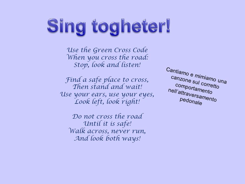 Sing togheter! Use the Green Cross Code When you cross the road: