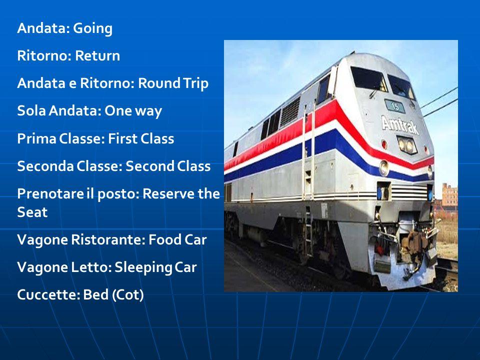 Andata: Going Ritorno: Return. Andata e Ritorno: Round Trip. Sola Andata: One way. Prima Classe: First Class.