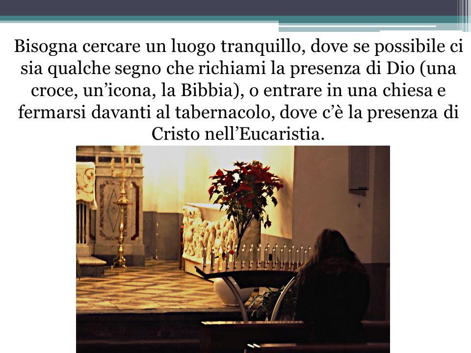 Bisogna cercare un luogo tranquillo, dove se possibile ci sia qualche segno che richiami la presenza di Dio (una croce, un'icona, la Bibbia), o entrare in una chiesa e fermarsi davanti al tabernacolo, dove c'è la presenza di Cristo nell'Eucaristia.