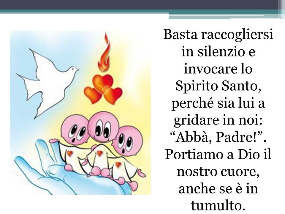 Basta raccogliersi in silenzio e invocare lo Spirito Santo, perché sia lui a gridare in noi: Abbà, Padre! .