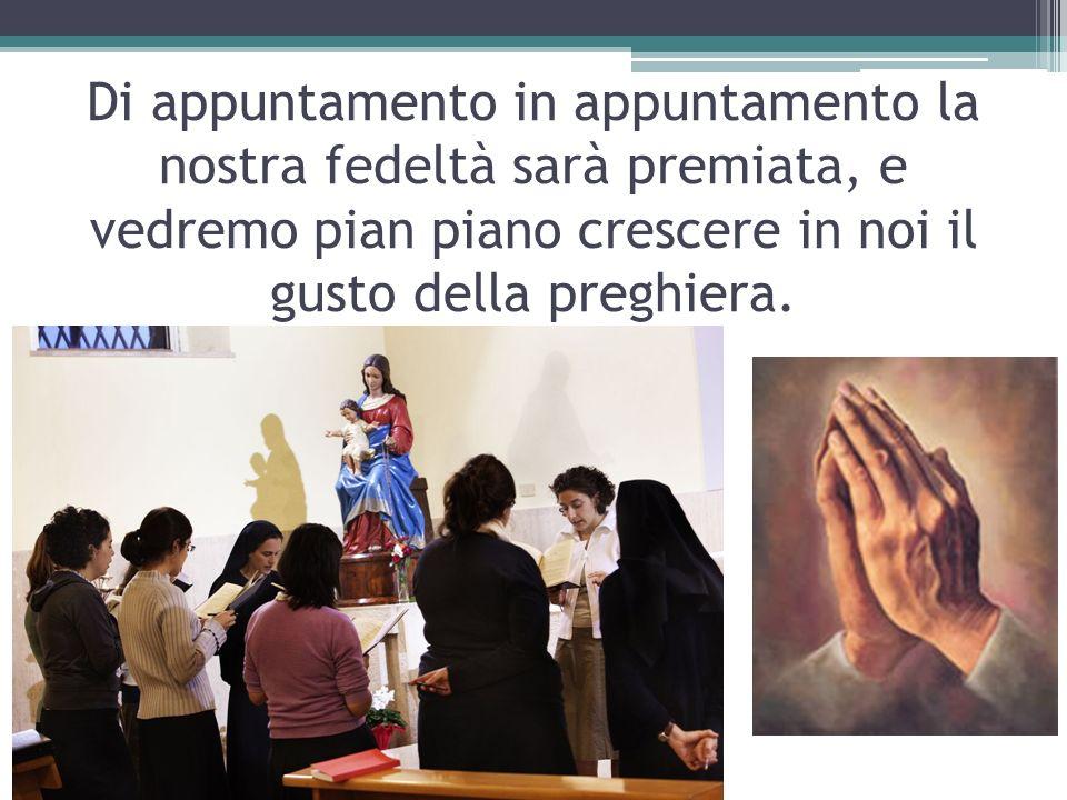 Di appuntamento in appuntamento la nostra fedeltà sarà premiata, e vedremo pian piano crescere in noi il gusto della preghiera.