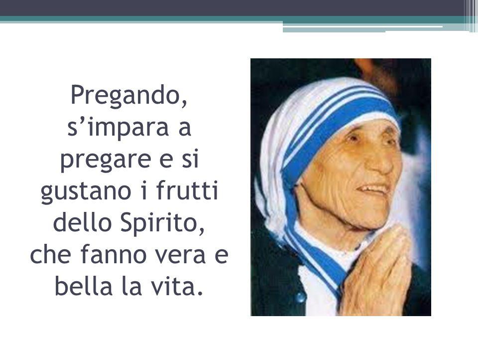 Pregando, s'impara a pregare e si gustano i frutti dello Spirito, che fanno vera e bella la vita.