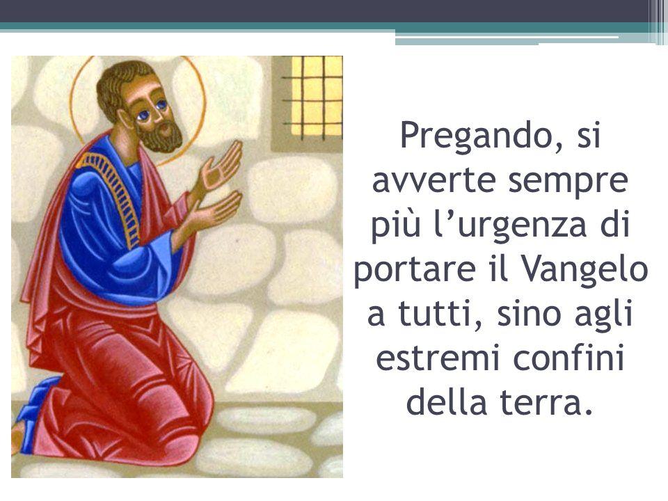 Pregando, si avverte sempre più l'urgenza di portare il Vangelo a tutti, sino agli estremi confini della terra.