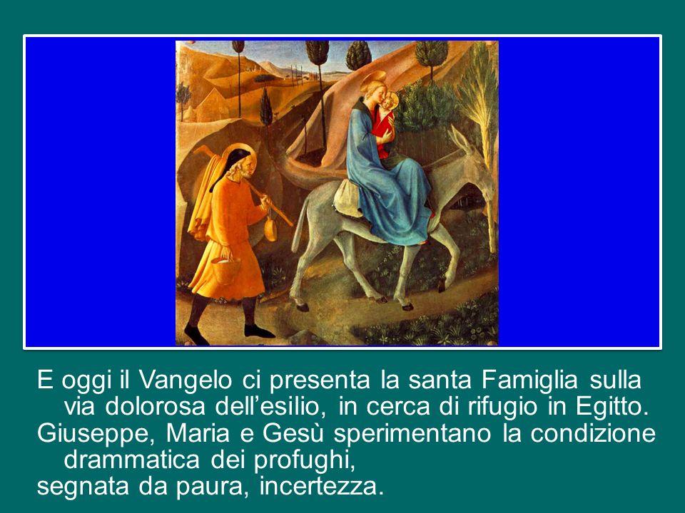 E oggi il Vangelo ci presenta la santa Famiglia sulla via dolorosa dell'esilio, in cerca di rifugio in Egitto.