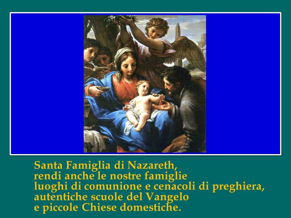 Santa Famiglia di Nazareth, rendi anche le nostre famiglie luoghi di comunione e cenacoli di preghiera, autentiche scuole del Vangelo e piccole Chiese domestiche.