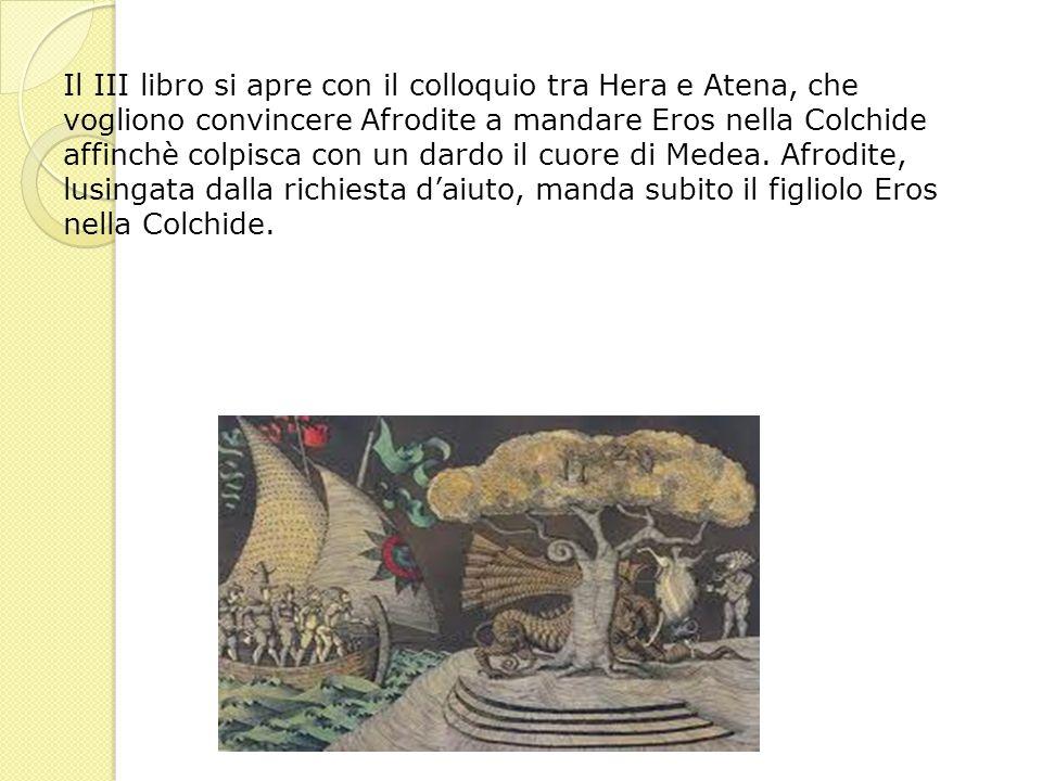 Il III libro si apre con il colloquio tra Hera e Atena, che vogliono convincere Afrodite a mandare Eros nella Colchide affinchè colpisca con un dardo il cuore di Medea.