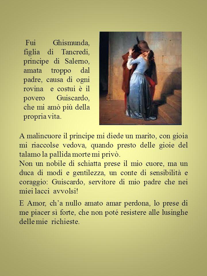 Fui Ghismunda, figlia di Tancredi, principe di Salerno, amata troppo dal padre, causa di ogni rovina e costui è il povero Guiscardo, che mi amò più della propria vita.