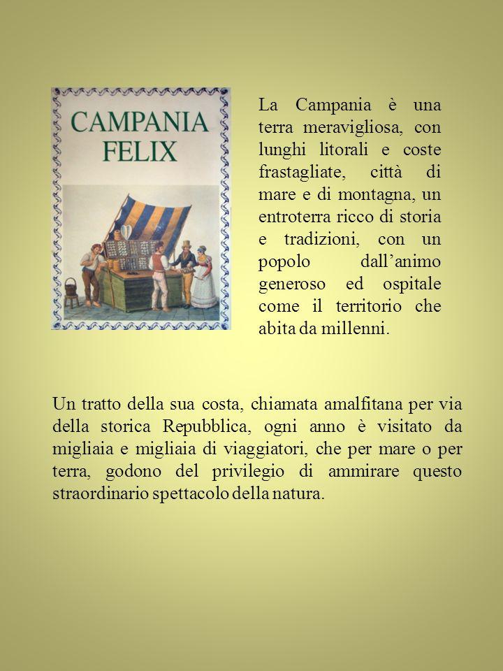 La Campania è una terra meravigliosa, con lunghi litorali e coste frastagliate, città di mare e di montagna, un entroterra ricco di storia e tradizioni, con un popolo dall'animo generoso ed ospitale come il territorio che abita da millenni.
