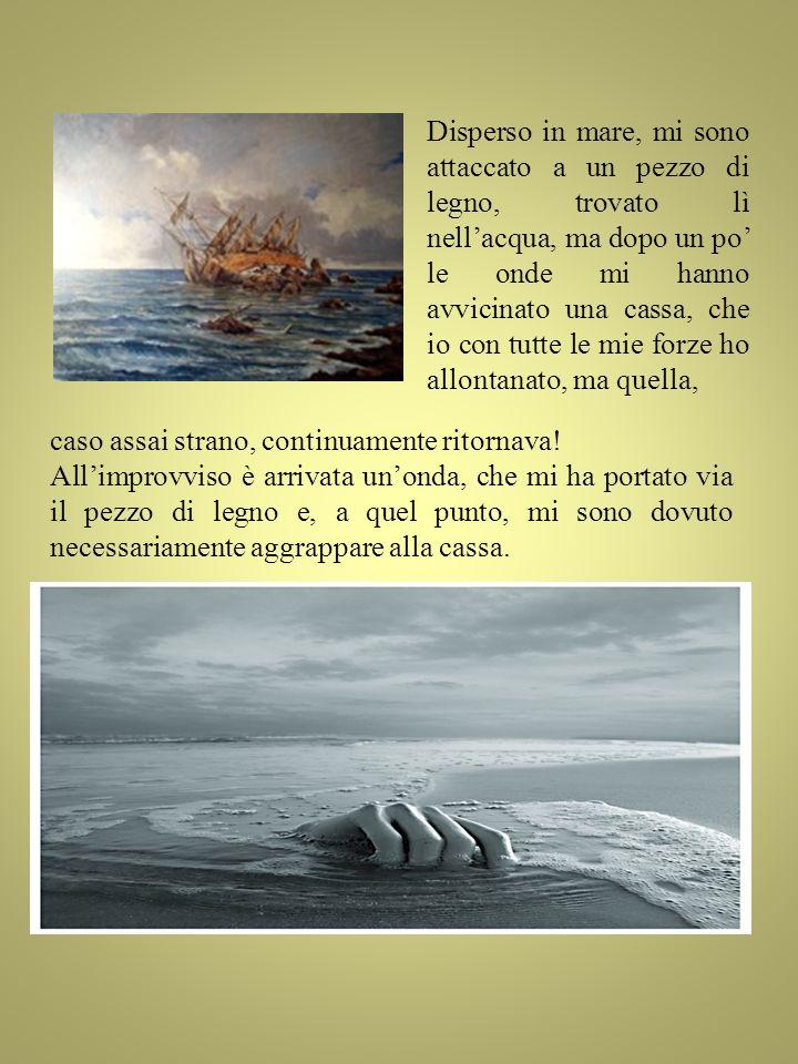 Disperso in mare, mi sono attaccato a un pezzo di legno, trovato lì nell'acqua, ma dopo un po' le onde mi hanno avvicinato una cassa, che io con tutte le mie forze ho allontanato, ma quella,