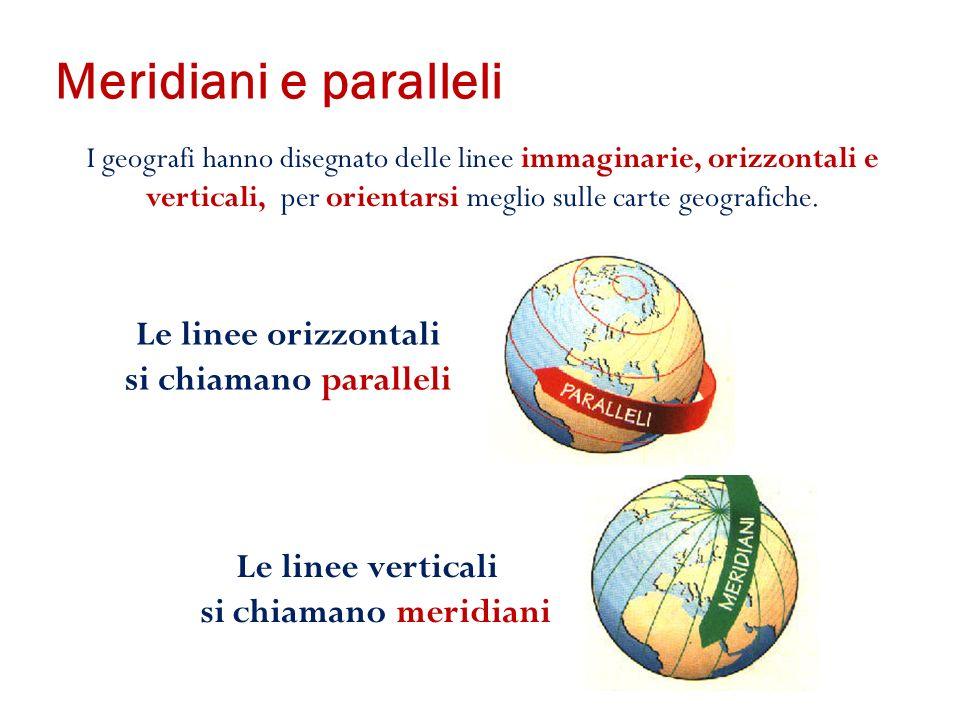 Meridiani e paralleli Le linee orizzontali si chiamano paralleli