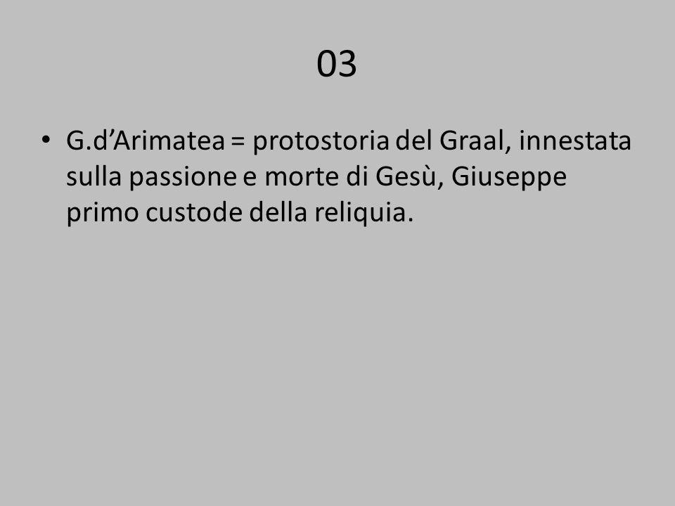 03 G.d'Arimatea = protostoria del Graal, innestata sulla passione e morte di Gesù, Giuseppe primo custode della reliquia.