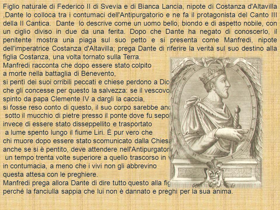 Figlio naturale di Federico II di Svevia e di Bianca Lancia, nipote di Costanza d Altavilla ,Dante lo colloca tra i contumaci dell Antipurgatorio e ne fa il protagonista del Canto III della II Cantica. Dante lo descrive come un uomo bello, biondo e di aspetto nobile, con un ciglio diviso in due da una ferita. Dopo che Dante ha negato di conoscerlo, il penitente mostra una piaga sul suo petto e si presenta come Manfredi, nipote dell imperatrice Costanza d Altavilla; prega Dante di riferire la verità sul suo destino alla figlia Costanza, una volta tornato sulla Terra.
