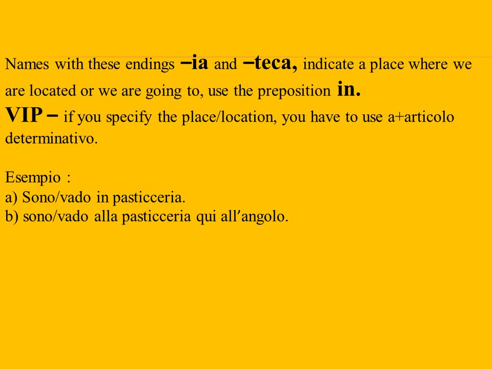 Names with these endings –ia and –teca, indicate a place where we are located or we are going to, use the preposition in. VIP – if you specify the place/location, you have to use a+articolo determinativo.