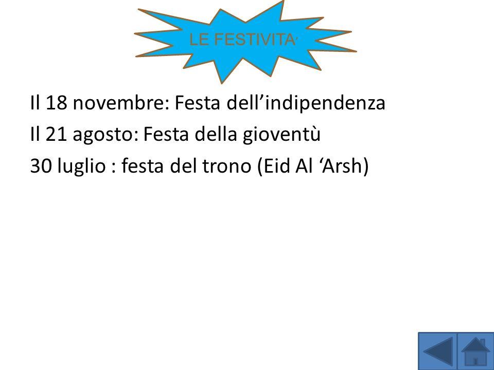 LE FESTIVITA' Il 18 novembre: Festa dell'indipendenza Il 21 agosto: Festa della gioventù 30 luglio : festa del trono (Eid Al 'Arsh)