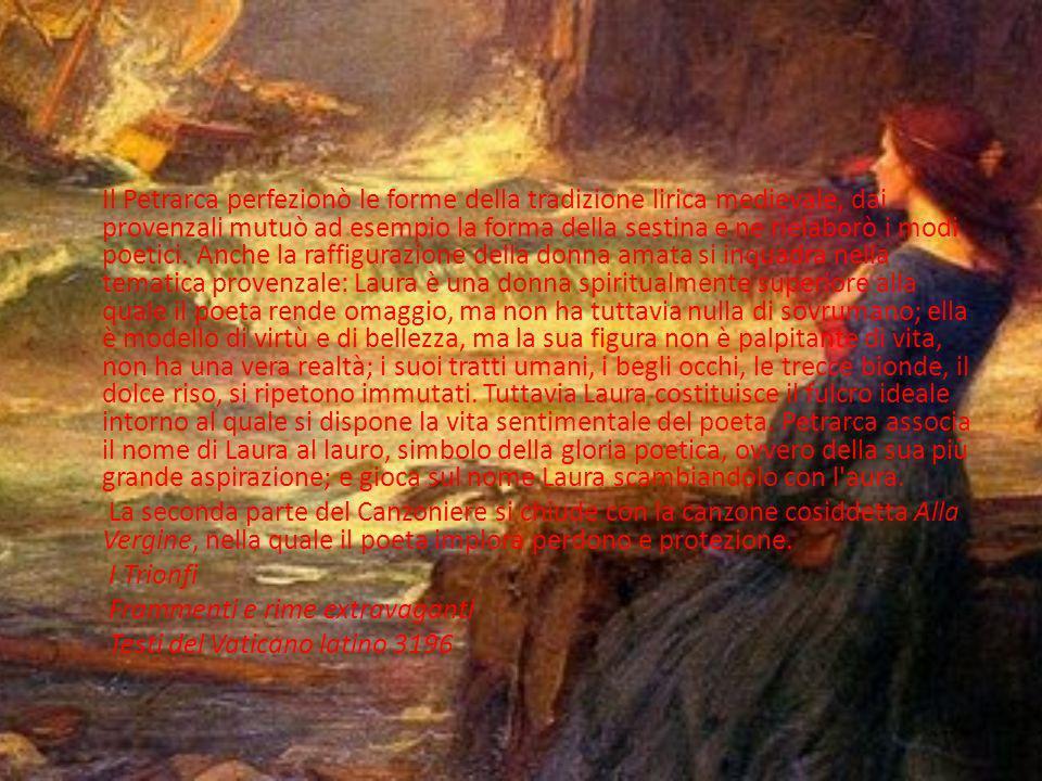 Il Petrarca perfezionò le forme della tradizione lirica medievale, dai provenzali mutuò ad esempio la forma della sestina e ne rielaborò i modi poetici. Anche la raffigurazione della donna amata si inquadra nella tematica provenzale: Laura è una donna spiritualmente superiore alla quale il poeta rende omaggio, ma non ha tuttavia nulla di sovrumano; ella è modello di virtù e di bellezza, ma la sua figura non è palpitante di vita, non ha una vera realtà; i suoi tratti umani, i begli occhi, le trecce bionde, il dolce riso, si ripetono immutati. Tuttavia Laura costituisce il fulcro ideale intorno al quale si dispone la vita sentimentale del poeta. Petrarca associa il nome di Laura al lauro, simbolo della gloria poetica, ovvero della sua più grande aspirazione; e gioca sul nome Laura scambiandolo con l aura.