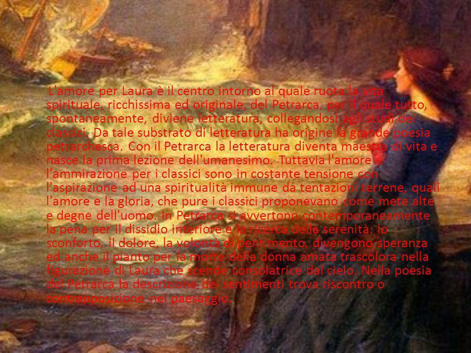 L amore per Laura è il centro intorno al quale ruota la vita spirituale, ricchissima ed originale, del Petrarca, per il quale tutto, spontaneamente, diviene letteratura, collegandosi agli studi dei classici.